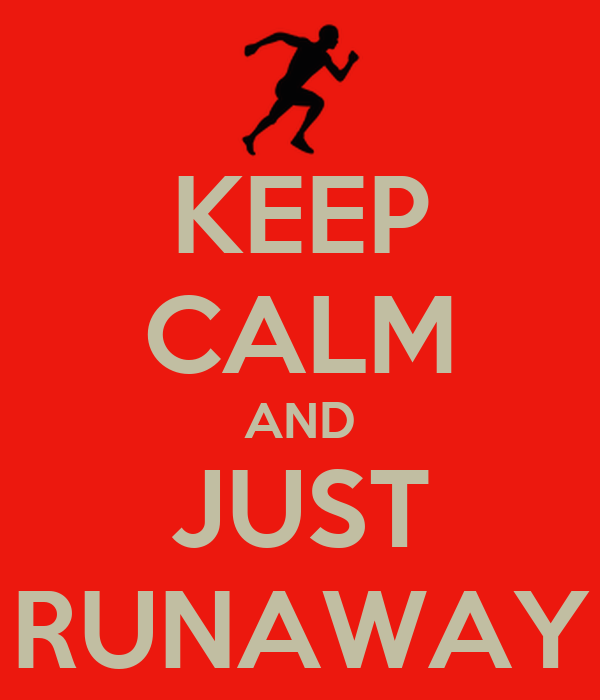 KEEP CALM AND JUST RUNAWAY