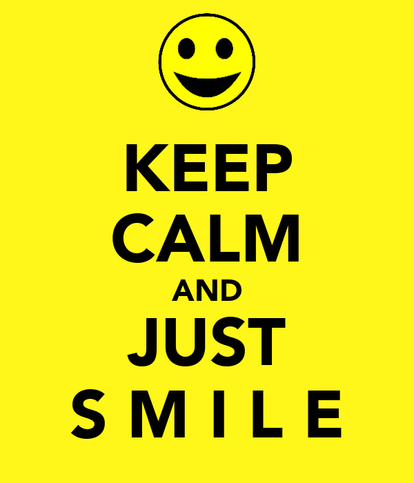 KEEP CALM AND JUST S M I L E