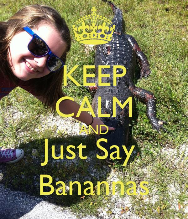 KEEP CALM AND Just Say  Banannas