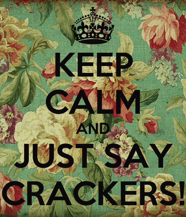 KEEP CALM AND JUST SAY CRACKERS!