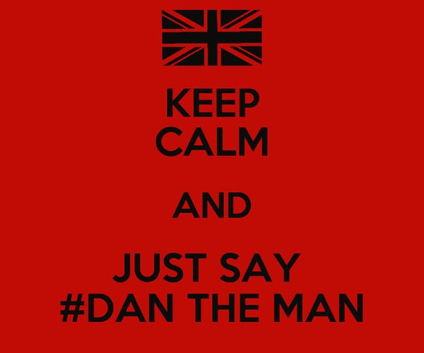 KEEP CALM AND JUST SAY  #DAN THE MAN