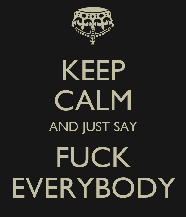 KEEP CALM AND JUST SAY FUCK EVERYBODY