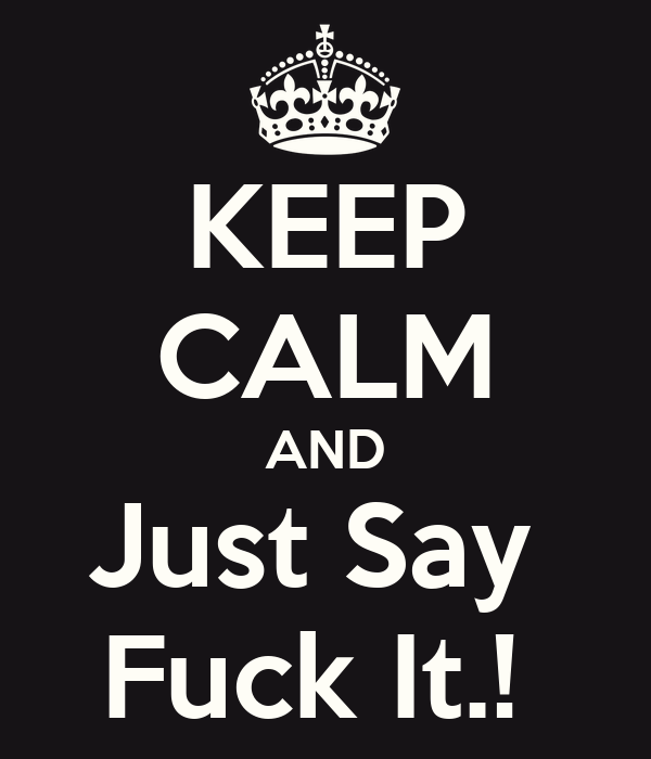 KEEP CALM AND Just Say  Fuck It.!