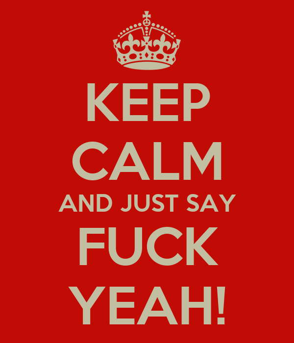 KEEP CALM AND JUST SAY FUCK YEAH!
