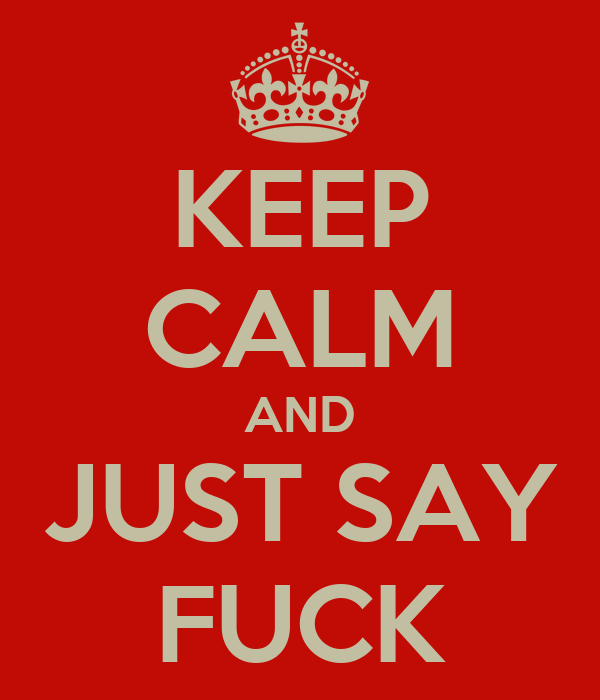 KEEP CALM AND JUST SAY FUCK