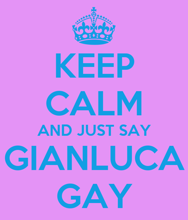 KEEP CALM AND JUST SAY GIANLUCA GAY