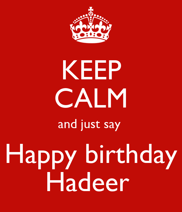 KEEP CALM and just say  Happy birthday Hadeer
