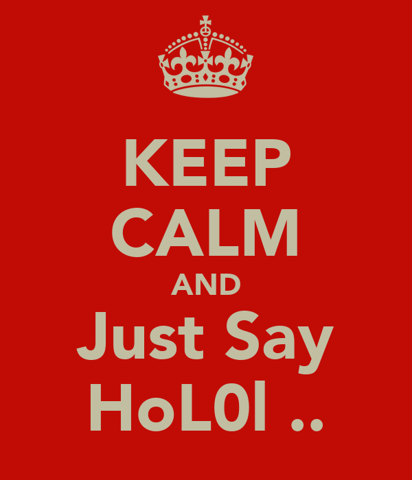 KEEP CALM AND Just Say HoL0l ..