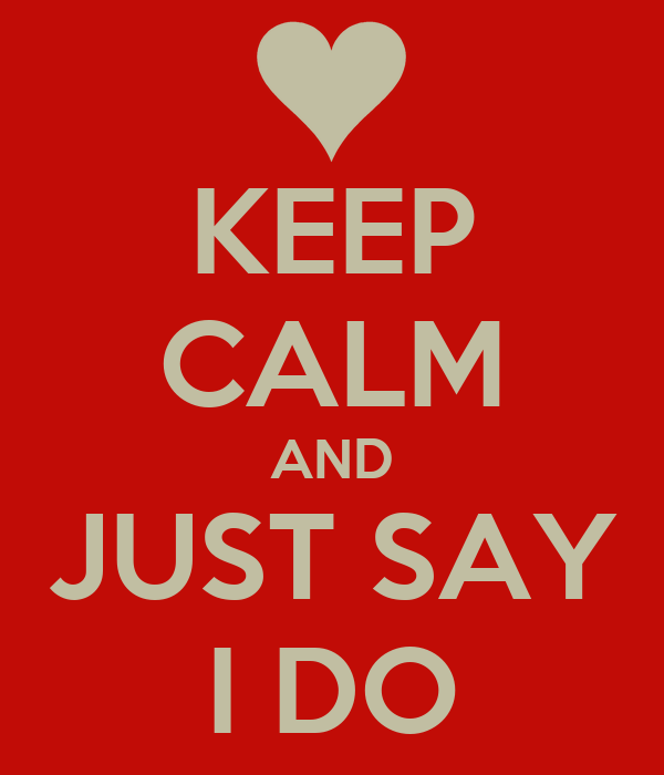 KEEP CALM AND JUST SAY I DO