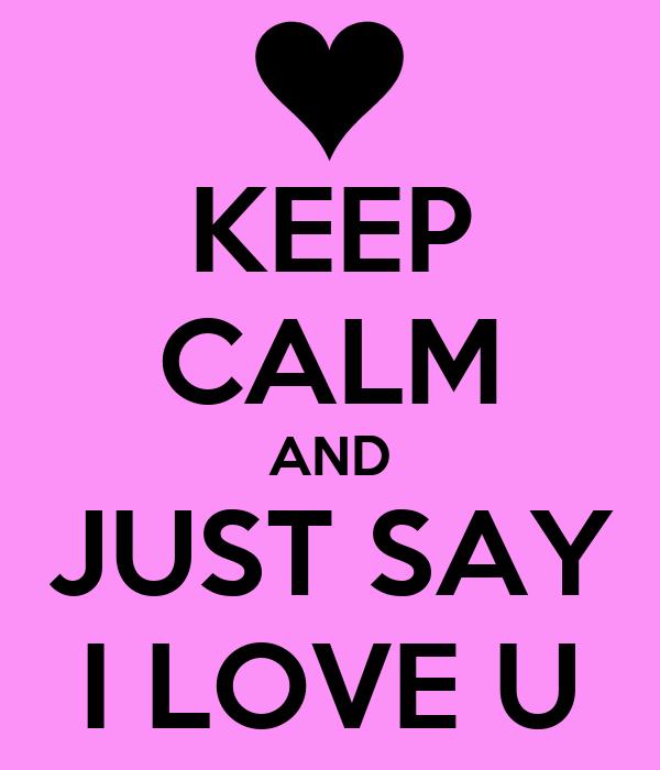 KEEP CALM AND JUST SAY I LOVE U