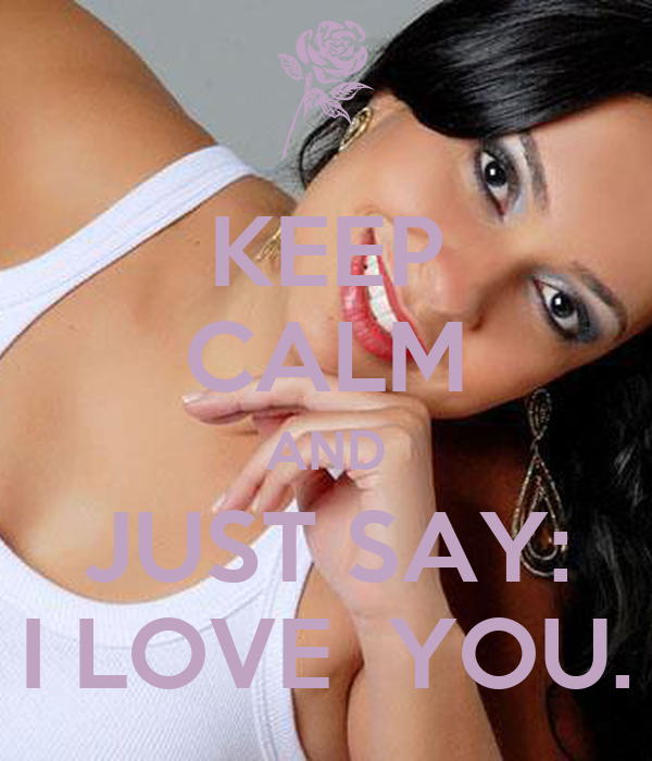 KEEP CALM AND JUST SAY: I LOVE  YOU.