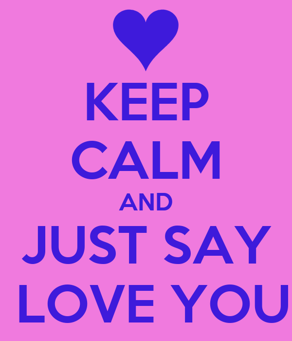 KEEP CALM AND JUST SAY I LOVE YOU