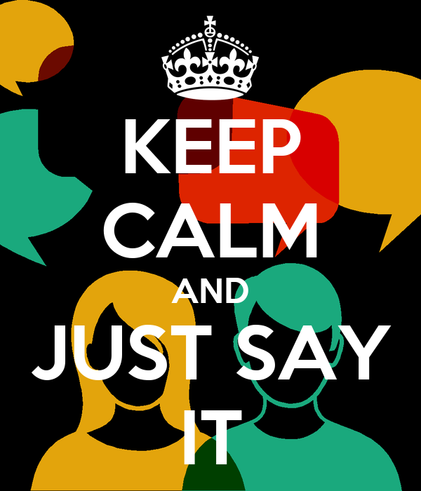 KEEP CALM AND JUST SAY IT