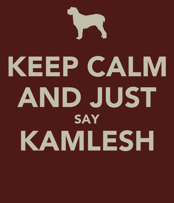 KEEP CALM AND JUST SAY KAMLESH