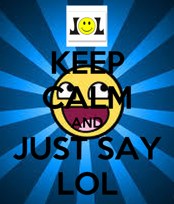 KEEP CALM AND JUST SAY LOL