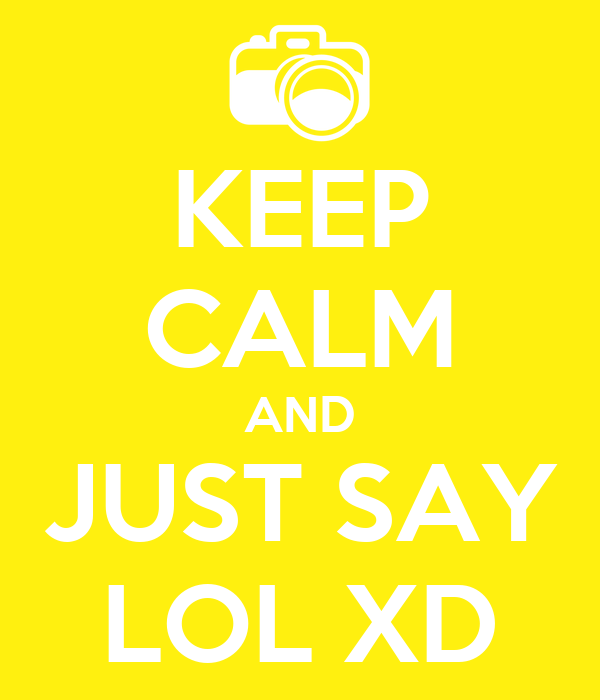 KEEP CALM AND JUST SAY LOL XD