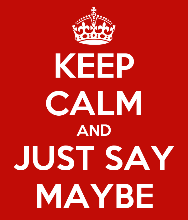 KEEP CALM AND JUST SAY MAYBE