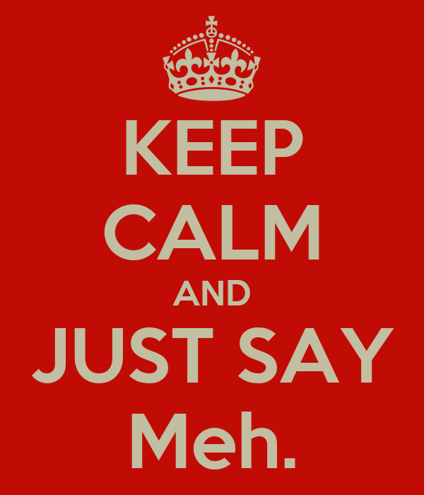 KEEP CALM AND JUST SAY Meh.