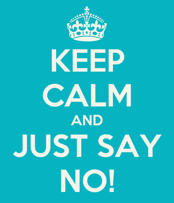 KEEP CALM AND JUST SAY NO!