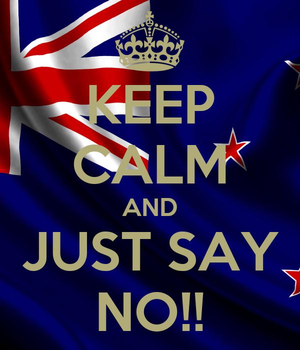 KEEP CALM AND JUST SAY NO!!