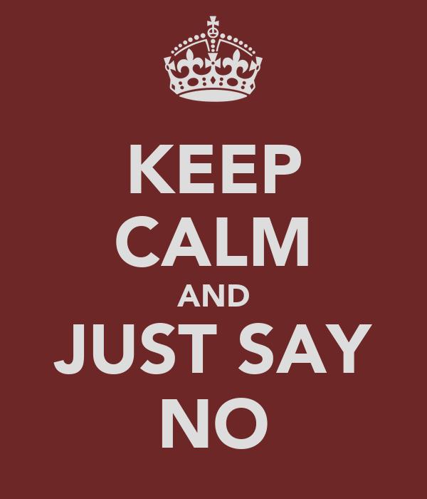 KEEP CALM AND JUST SAY NO