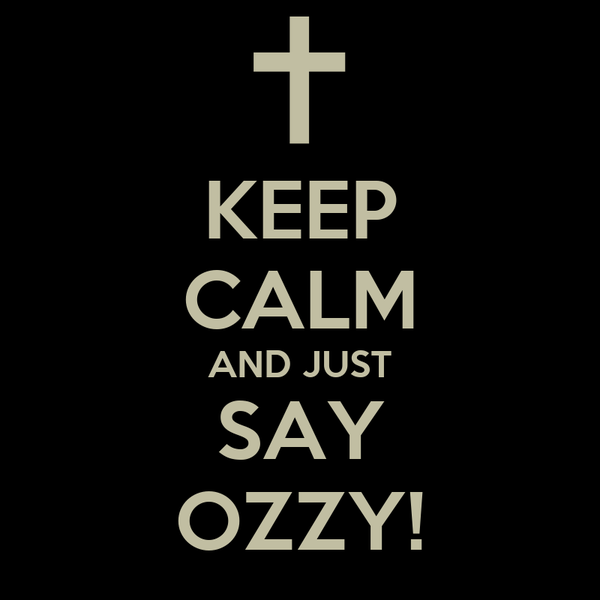 KEEP CALM AND JUST SAY OZZY!