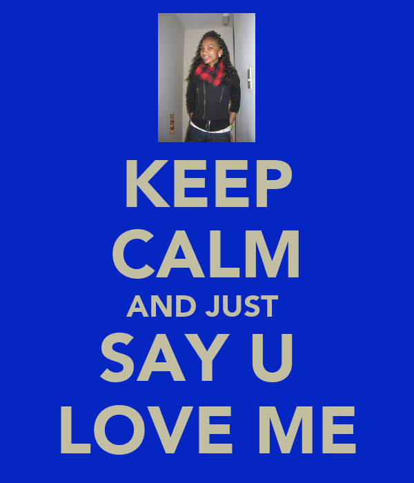 KEEP CALM AND JUST  SAY U  LOVE ME