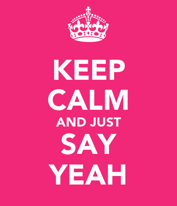 KEEP CALM AND JUST SAY YEAH