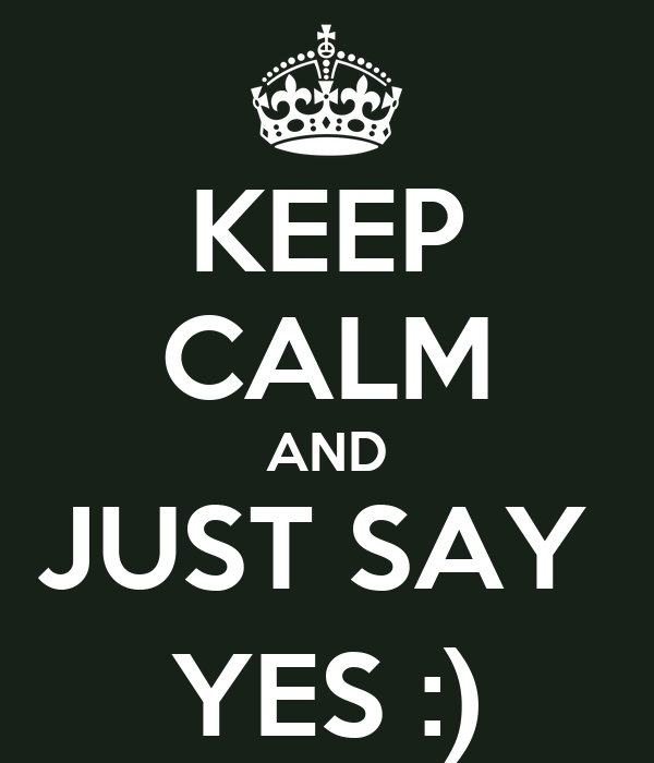 KEEP CALM AND JUST SAY  YES :)