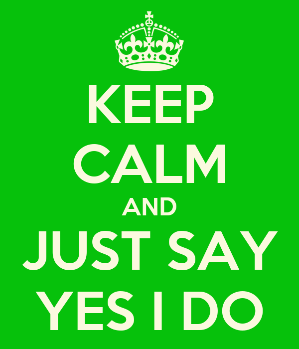 KEEP CALM AND JUST SAY YES I DO
