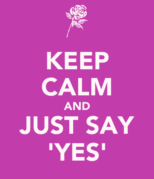 KEEP CALM AND JUST SAY 'YES'