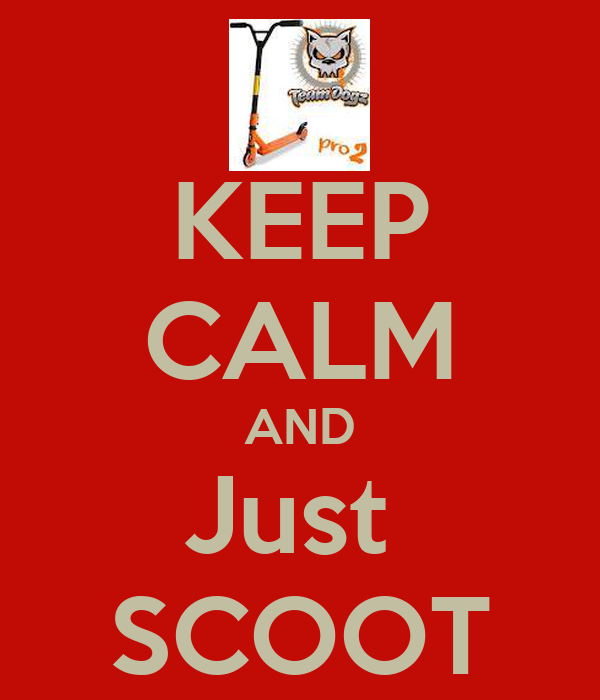 KEEP CALM AND Just  SCOOT