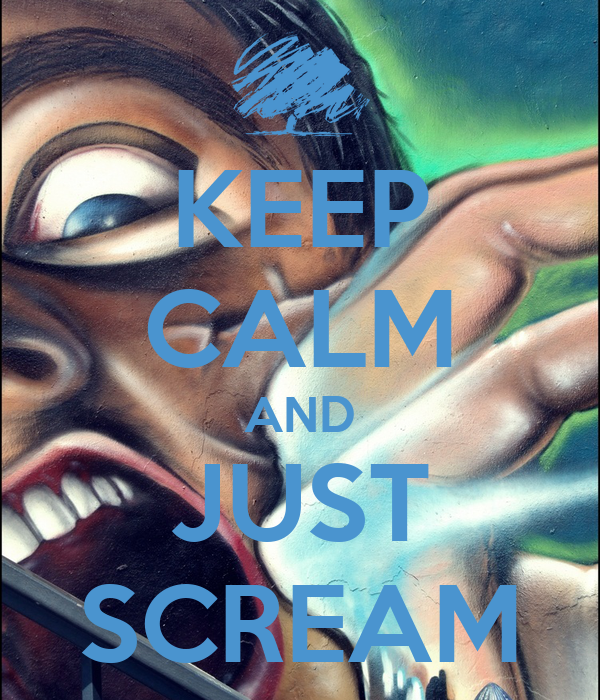 KEEP CALM AND JUST SCREAM