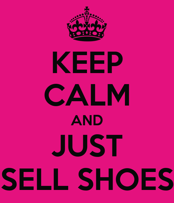 KEEP CALM AND JUST SELL SHOES