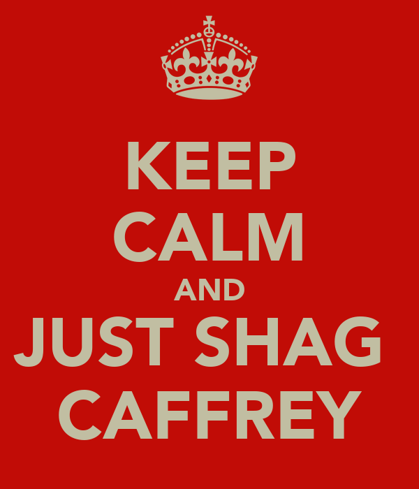 KEEP CALM AND JUST SHAG  CAFFREY