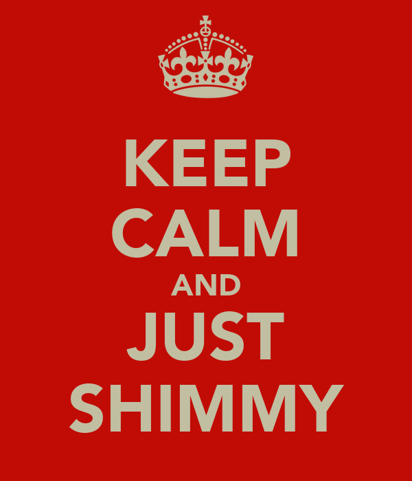 KEEP CALM AND JUST SHIMMY