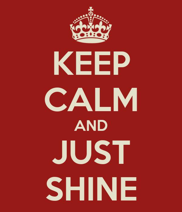 KEEP CALM AND JUST SHINE