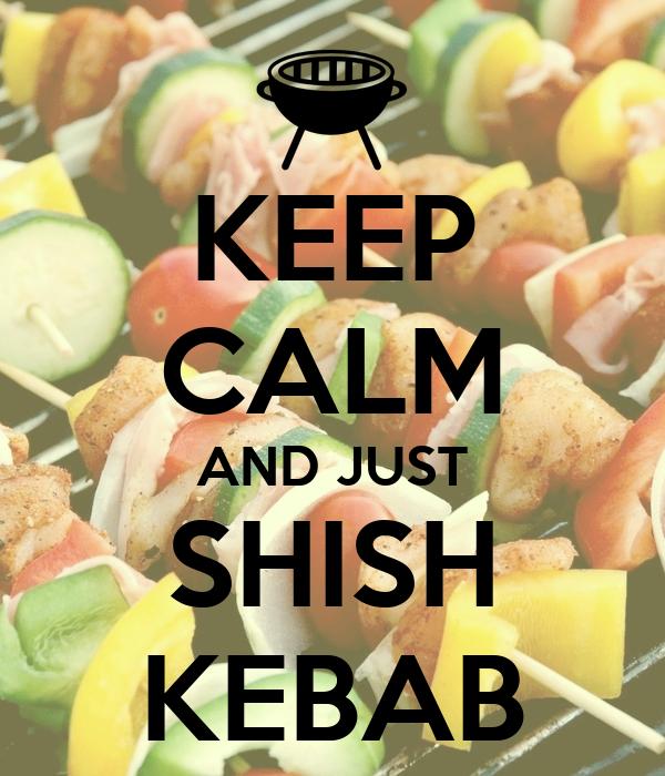 KEEP CALM AND JUST SHISH KEBAB