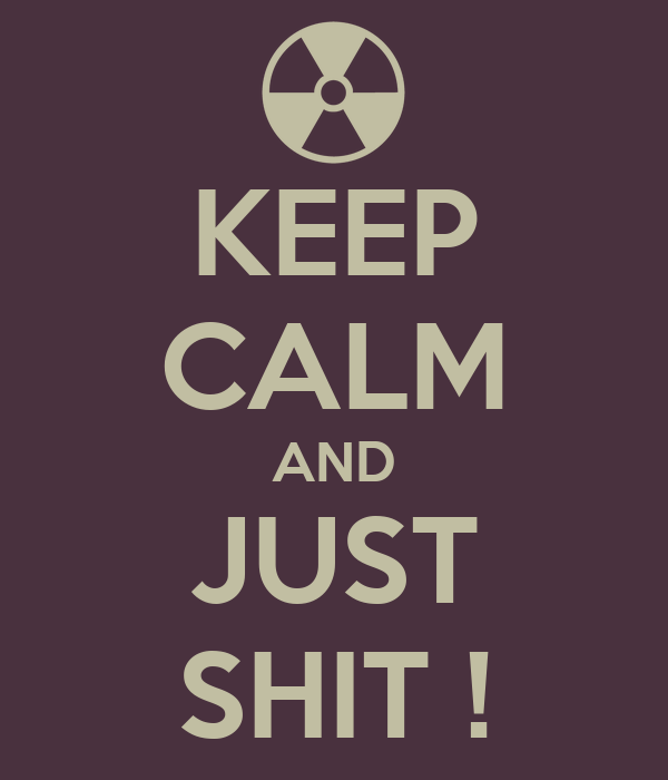 KEEP CALM AND JUST SHIT !