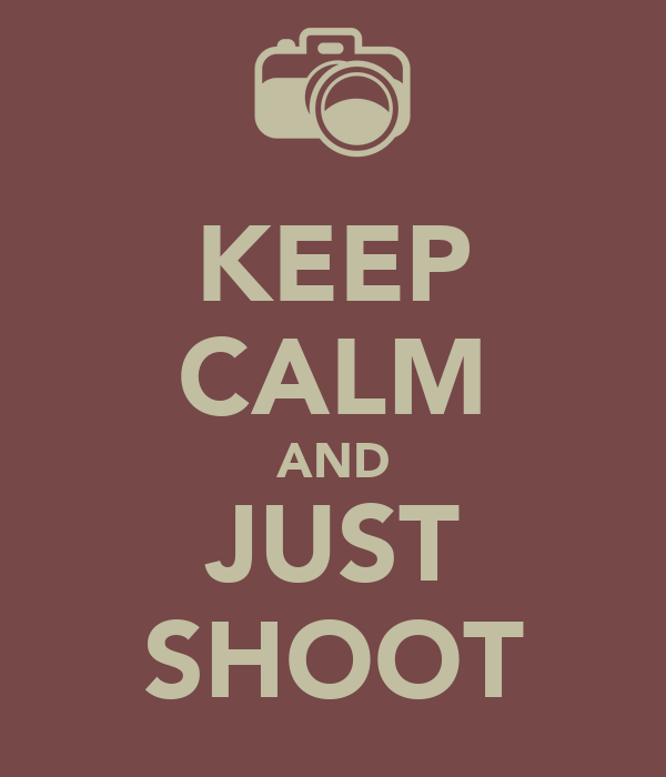 KEEP CALM AND JUST SHOOT