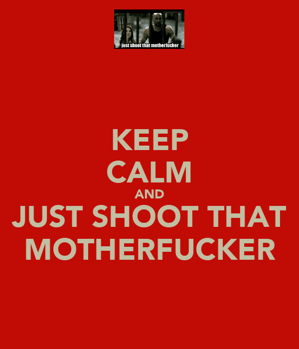 KEEP CALM AND JUST SHOOT THAT MOTHERFUCKER