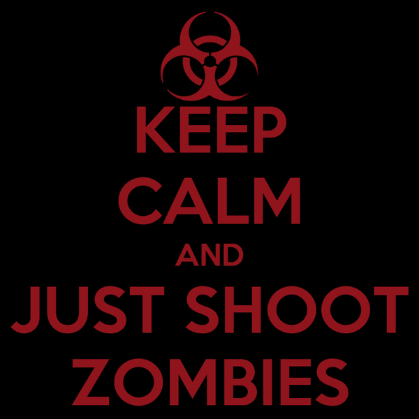 KEEP CALM AND JUST SHOOT ZOMBIES