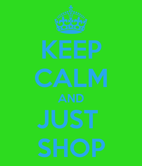 KEEP CALM AND JUST  SHOP