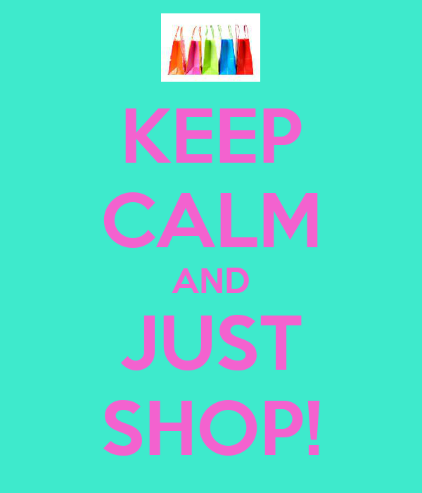 KEEP CALM AND JUST SHOP!