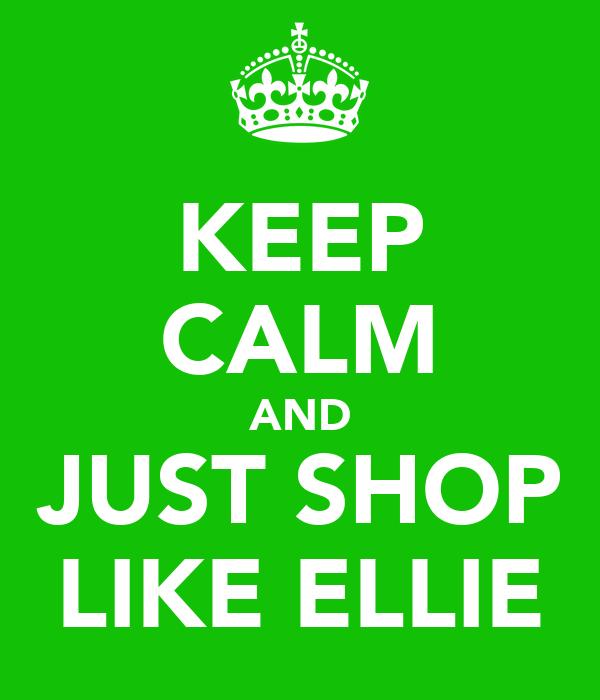 KEEP CALM AND JUST SHOP LIKE ELLIE