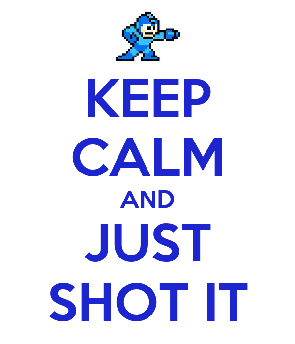 KEEP CALM AND JUST SHOT IT