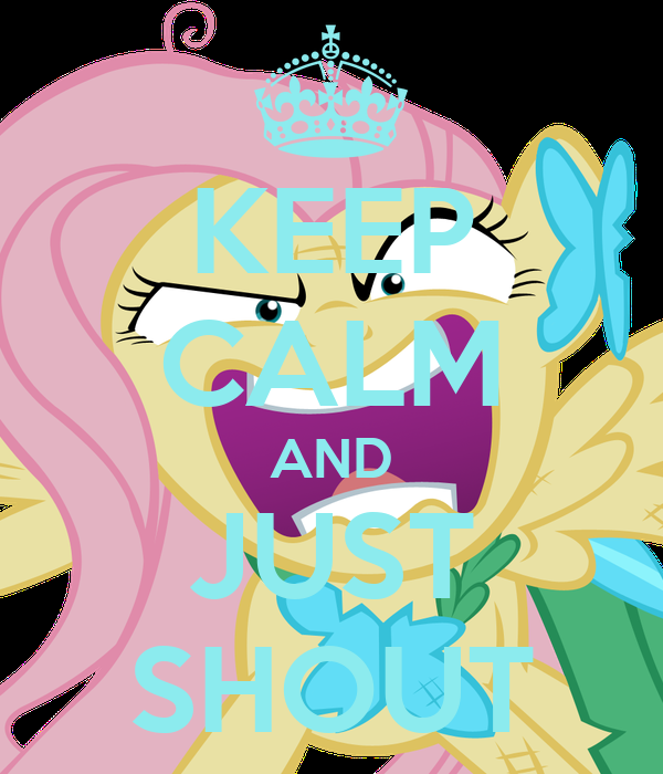 KEEP CALM AND JUST SHOUT