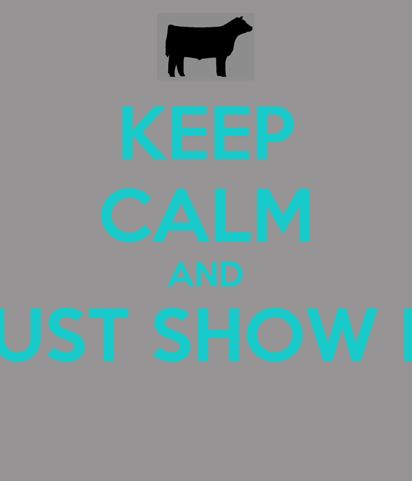 KEEP CALM AND JUST SHOW IT