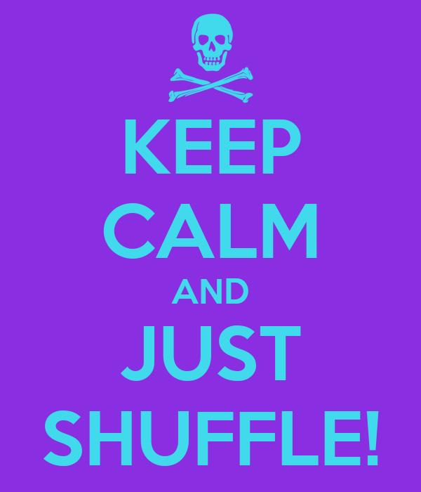 KEEP CALM AND JUST SHUFFLE!