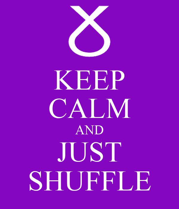 KEEP CALM AND JUST SHUFFLE